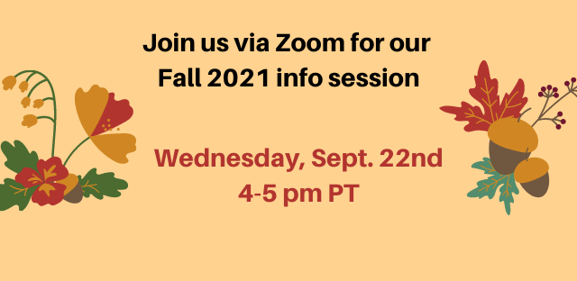 Join us via Zoom for our Fall 2021 info session Wednesday, Sept. 22nd 4-5pm PT
